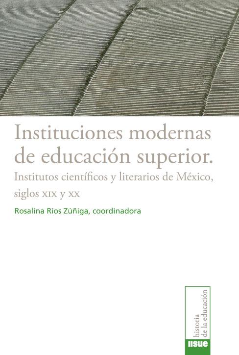 Instituciones modernas de educación superior. Institutos científicos y literarios de México, siglos XIX y XX
